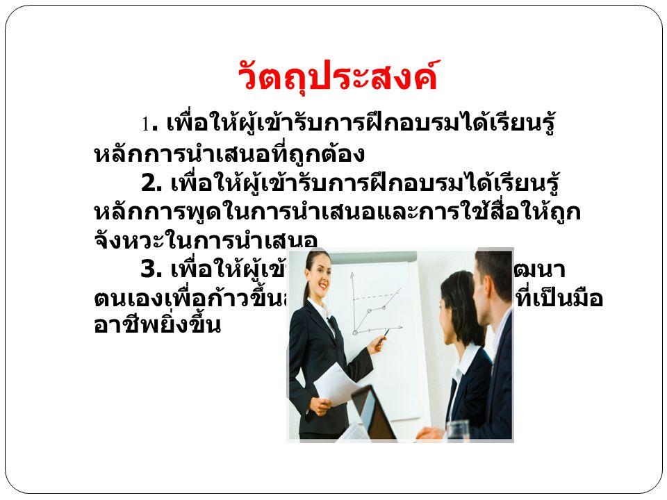 วัตถุประสงค์ 1.เพื่อให้ผู้เข้ารับการฝึกอบรมได้เรียนรู้ หลักการนำเสนอที่ถูกต้อง 2.