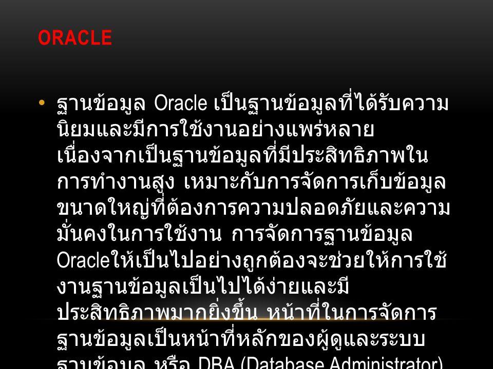 ORACLE ฐานข้อมูล Oracle เป็นฐานข้อมูลที่ได้รับความ นิยมและมีการใช้งานอย่างแพร่หลาย เนื่องจากเป็นฐานข้อมูลที่มีประสิทธิภาพใน การทำงานสูง เหมาะกับการจัด