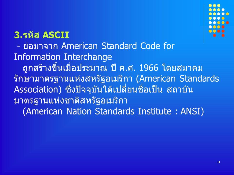 19 3.รหัส ASCII - ย่อมาจาก American Standard Code for Information Interchange ถูกสร้างขึ้นเมื่อประมาณ ปี ค.ศ.