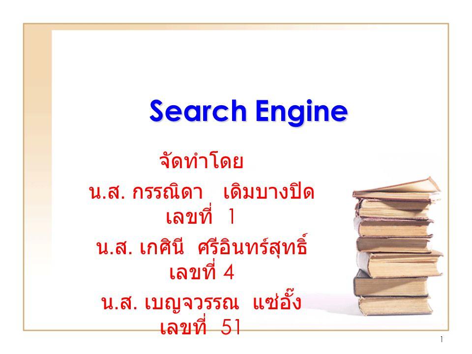 Search Engine จัดทำโดย น. ส. กรรณิดา เดิมบางปิด เลขที่ 1 น. ส. เกศินี ศรีอินทร์สุทธิ์ เลขที่ 4 น. ส. เบญจวรรณ แซ่อั๊ง เลขที่ 51 1