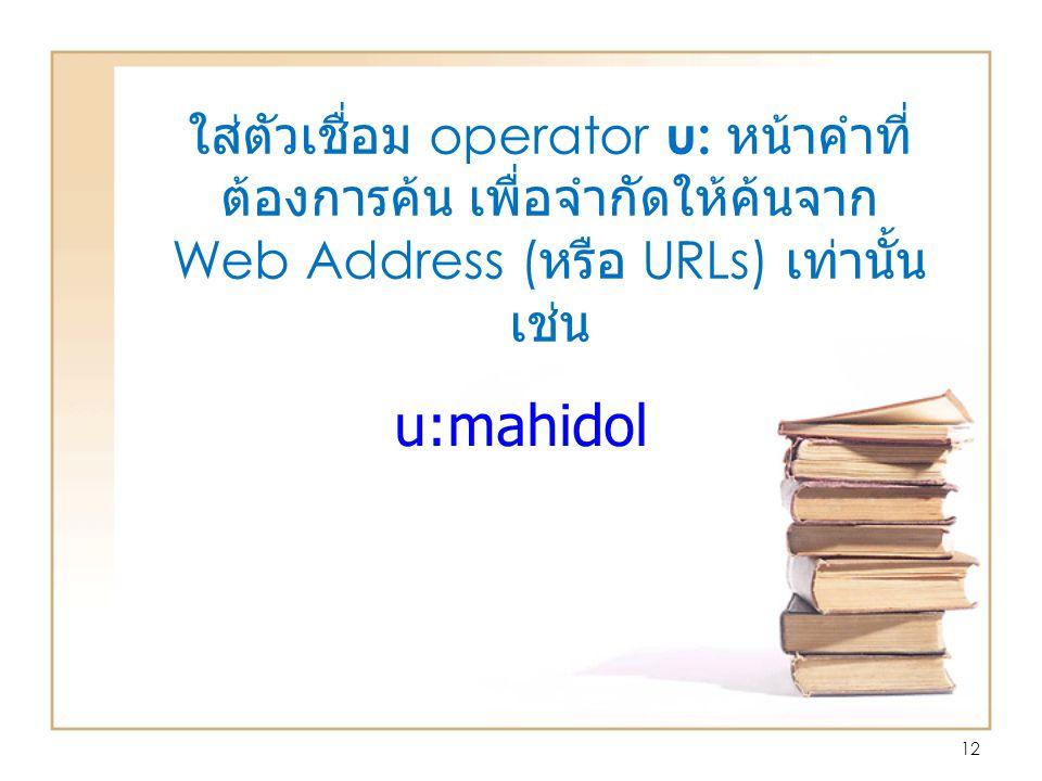 ใส่ตัวเชื่อม operator u: หน้าคำที่ ต้องการค้น เพื่อจำกัดให้ค้นจาก Web Address ( หรือ URLs) เท่านั้น เช่น 12 u:mahidol