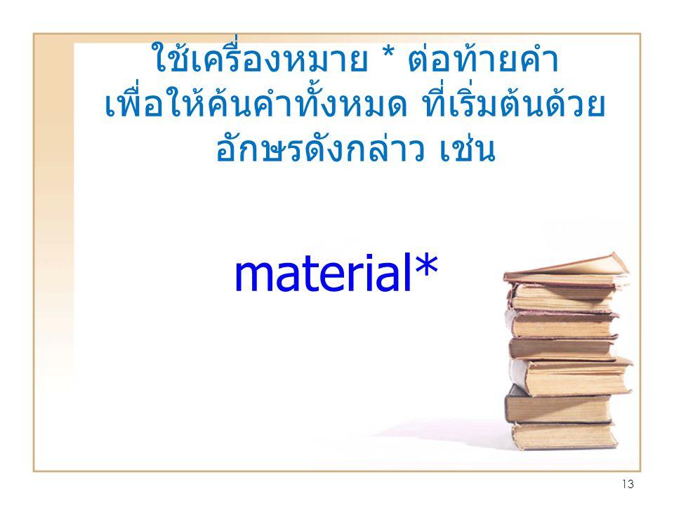 ใช้เครื่องหมาย * ต่อท้ายคำ เพื่อให้ค้นคำทั้งหมด ที่เริ่มต้นด้วย อักษรดังกล่าว เช่น 13 material*