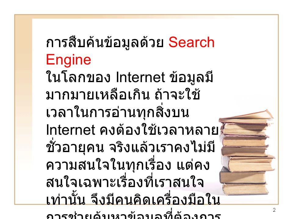 2 การสืบค้นข้อมูลด้วย Search Engine ในโลกของ Internet ข้อมูลมี มากมายเหลือเกิน ถ้าจะใช้ เวลาในการอ่านทุกสิ่งบน Internet คงต้องใช้เวลาหลาย ชั่วอายุคน จริงแล้วเราคงไม่มี ความสนใจในทุกเรื่อง แต่คง สนใจเฉพาะเรื่องที่เราสนใจ เท่านั้น จึงมีคนคิดเครื่องมือใน การช่วยค้นหาข้อมูลที่ต้องการ นั้นก็คือ Search Engine นั่นเอง