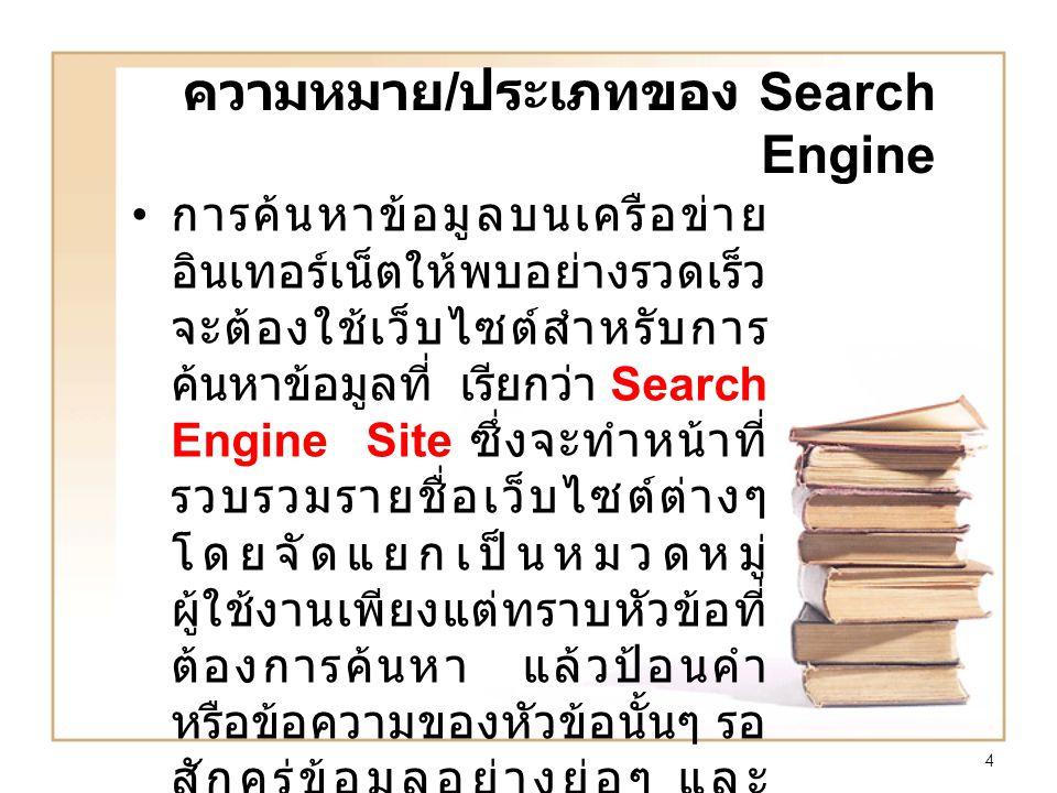 4 ความหมาย / ประเภทของ Search Engine การค้นหาข้อมูลบนเครือข่าย อินเทอร์เน็ตให้พบอย่างรวดเร็ว จะต้องใช้เว็บไซต์สำหรับการ ค้นหาข้อมูลที่ เรียกว่า Search Engine Site ซึ่งจะทำหน้าที่ รวบรวมรายชื่อเว็บไซต์ต่างๆ โดยจัดแยกเป็นหมวดหมู่ ผู้ใช้งานเพียงแต่ทราบหัวข้อที่ ต้องการค้นหา แล้วป้อนคำ หรือข้อความของหัวข้อนั้นๆ รอ สักครู่ข้อมูลอย่างย่อๆ และ รายชื่อเว็บไซต์ที่เกี่ยวข้องจะ ปรากฏให้เราเข้าไปศึกษา เพิ่มเติมได้ทันที