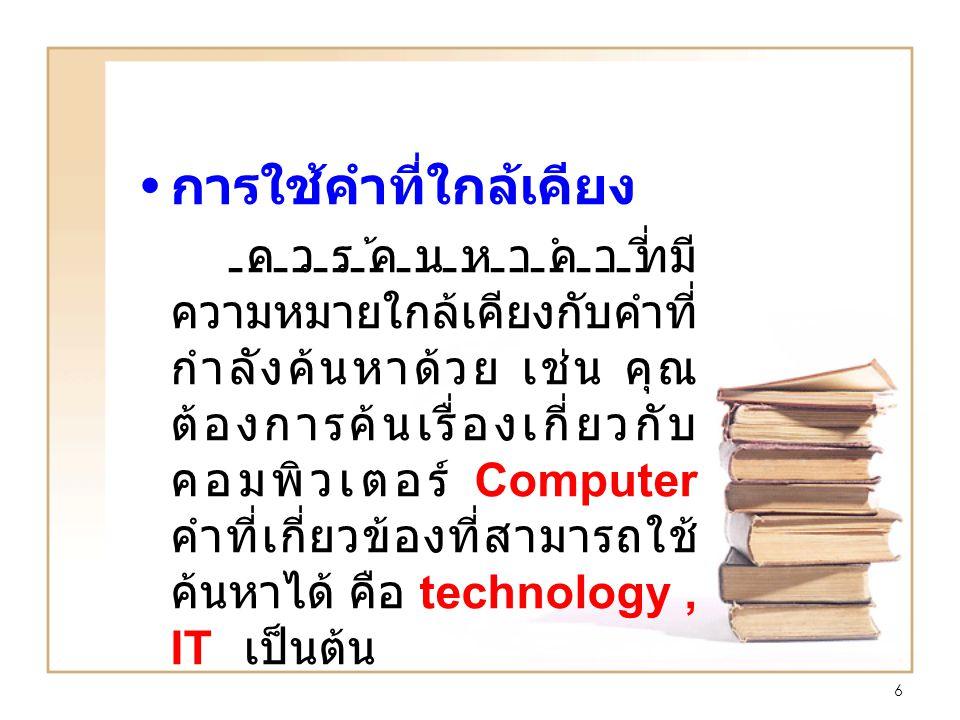 6 การใช้คำที่ใกล้เคียง ควรค้นหาคำที่มี ความหมายใกล้เคียงกับคำที่ กำลังค้นหาด้วย เช่น คุณ ต้องการค้นเรื่องเกี่ยวกับ คอมพิวเตอร์ Computer คำที่เกี่ยวข้องที่สามารถใช้ ค้นหาได้ คือ technology, IT เป็นต้น