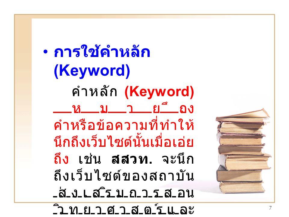 7 การใช้คำหลัก (Keyword) คำหลัก (Keyword) หมายถึง คำหรือข้อความที่ทำให้ นึกถึงเว็บไซต์นั้นเมื่อเอ่ย ถึง เช่น สสวท. จะนึก ถึงเว็บไซต์ของสถาบัน ส่งเสริม