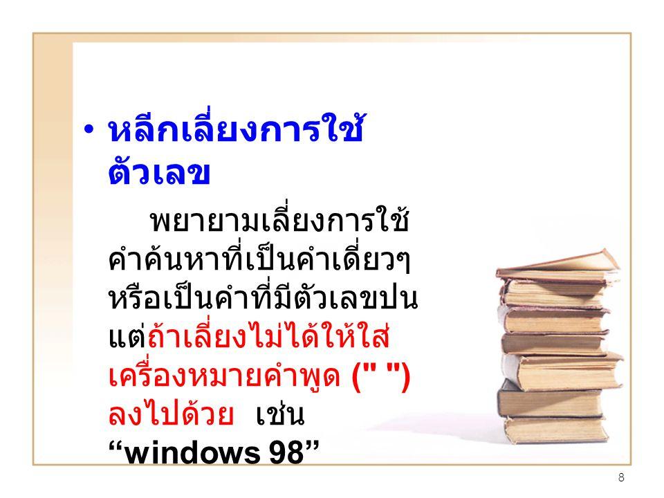 8 หลีกเลี่ยงการใช้ ตัวเลข พยายามเลี่ยงการใช้ คำค้นหาที่เป็นคำเดี่ยวๆ หรือเป็นคำที่มีตัวเลขปน แต่ถ้าเลี่ยงไม่ได้ให้ใส่ เครื่องหมายคำพูด ( ) ลงไปด้วย เช่น windows 98