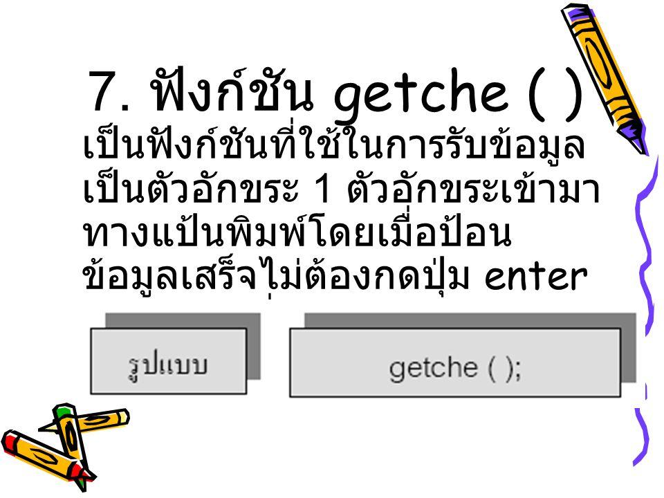 7. ฟังก์ชัน getche ( ) เป็นฟังก์ชันที่ใช้ในการรับข้อมูล เป็นตัวอักขระ 1 ตัวอักขระเข้ามา ทางแป้นพิมพ์โดยเมื่อป้อน ข้อมูลเสร็จไม่ต้องกดปุ่ม enter และข้อ