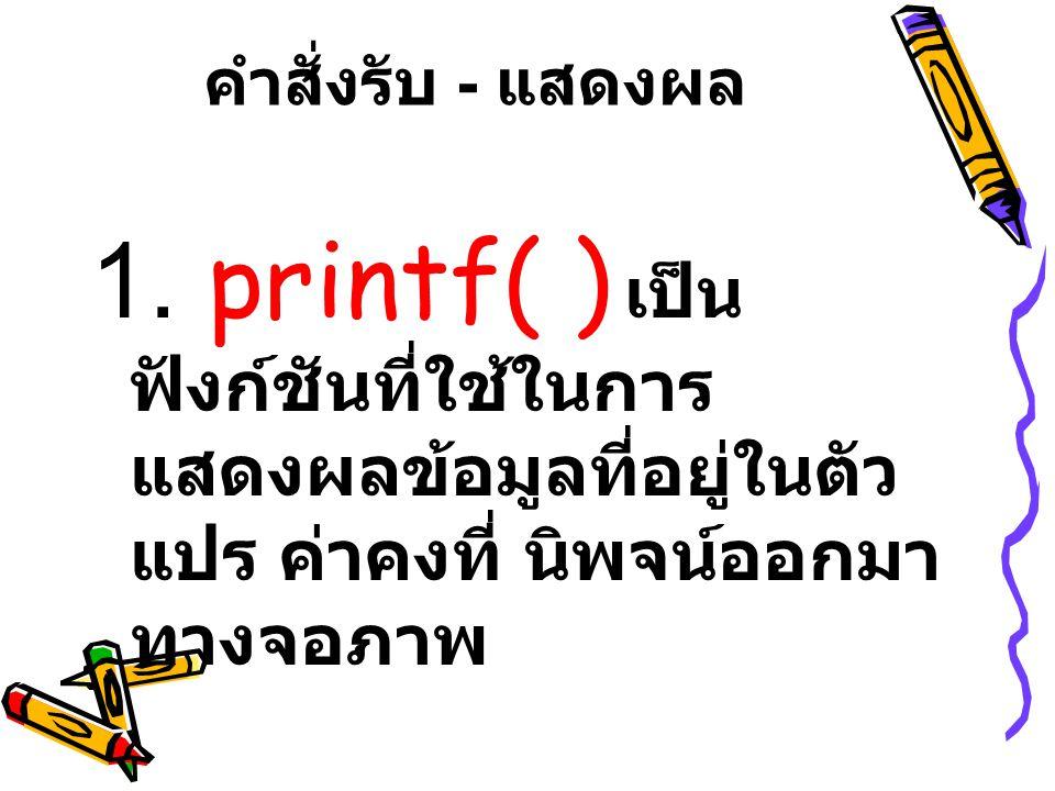 printf( ) Argument list เป็นค่าตัวแปร ค่าคงที่ หรือ นิพจน์ที่ต้องการนำมาแสดงผลถ้ามีมากกว่า 1 ค่าจะแยกกันโดยใช้เครื่องหมายคอมม่า (, )