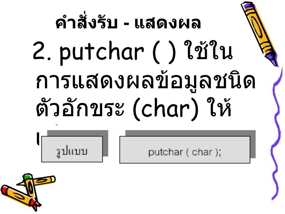 คำสั่งรับ - แสดงผล 2. putchar ( ) ใช้ใน การแสดงผลข้อมูลชนิด ตัวอักขระ (char) ให้ เห็นบนหน้าจอภาพ