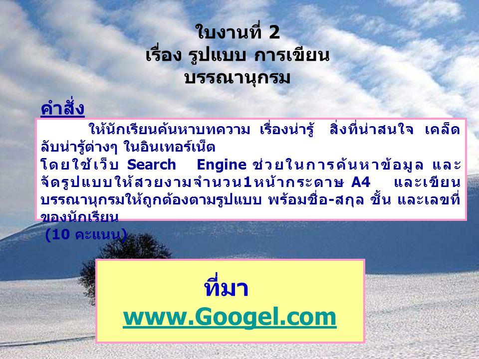 ใบงานที่ 2 เรื่อง รูปแบบ การเขียน บรรณานุกรม คำสั่ง ให้นักเรียนค้นหาบทความ เรื่องน่ารู้ สิ่งที่น่าสนใจ เคล็ด ลับน่ารู้ต่างๆ ในอินเทอร์เน็ต โดยใช้เว็บ Search Engine ช่วยในการค้นหาข้อมูล และ จัดรูปแบบให้สวยงามจำนวน 1 หน้ากระดาษ A4 และเขียน บรรณานุกรมให้ถูกต้องตามรูปแบบ พร้อมชื่อ - สกุล ชั้น และเลขที่ ของนักเรียน (10 คะแนน ) ที่มา www.Googel.com