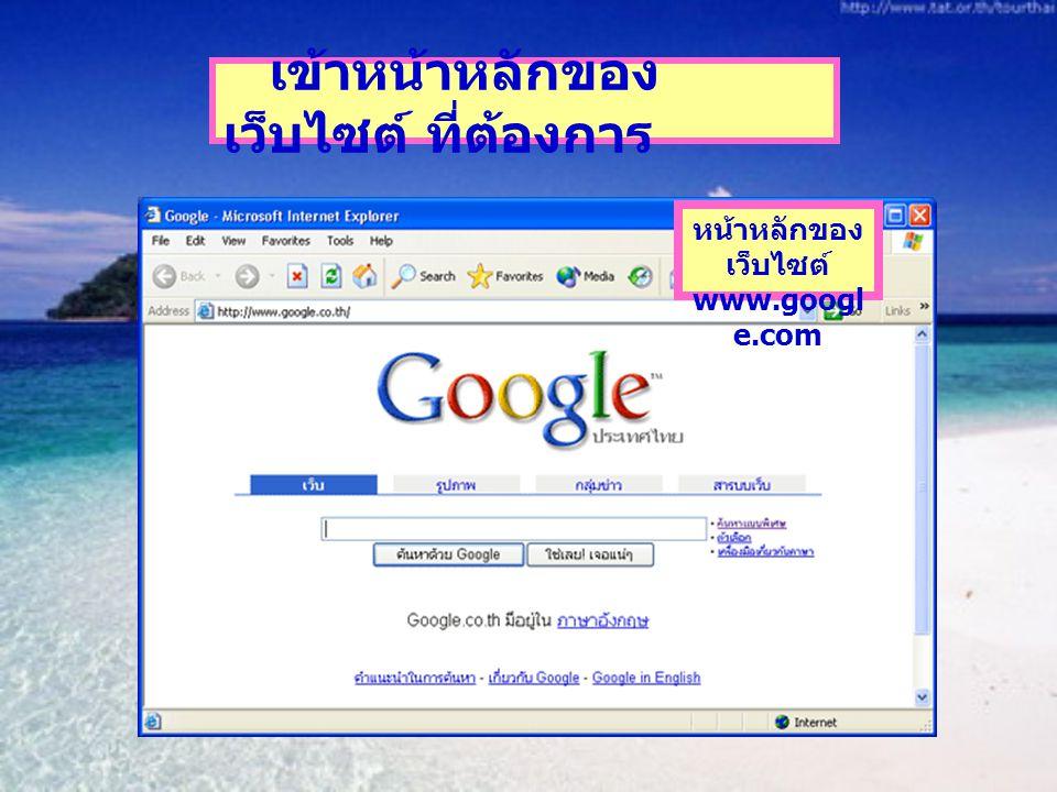 หน้าหลักของ เว็บไซต์ www.googl e.com เข้าหน้าหลักของ เว็บไซต์ ที่ต้องการ