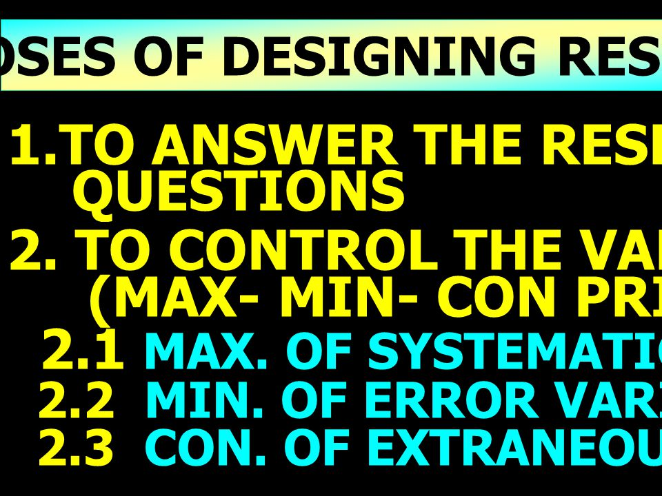 4 PURPOSES OF DESIGNING RESEARCH 1.TO ANSWER THE RESEARCH QUESTIONS 2. TO CONTROL THE VARIANCES (MAX- MIN- CON PRINCIPLES) 2.1 MAX. OF SYSTEMATIC VARI