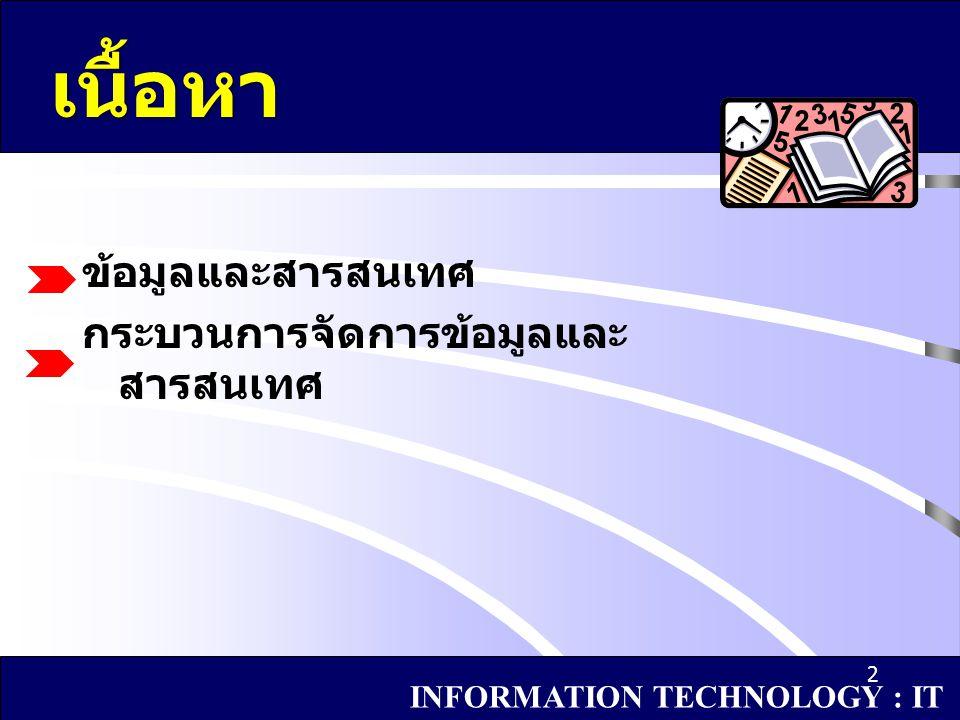 3 ข้อมูลและสารสนเทศ - ข้อมูล - คุณสมบัติของข้อมูล - ชนิดและลักษณะของข้อมูล - สารสนเทศ INFORMATION TECHNOLOGY : IT