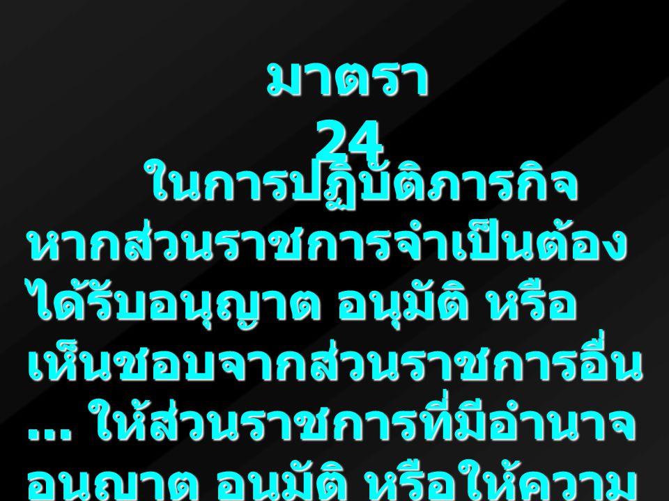 มาตรา 24 ในการปฏิบัติภารกิจ หากส่วนราชการจำเป็นต้อง ได้รับอนุญาต อนุมัติ หรือ เห็นชอบจากส่วนราชการอื่น... ให้ส่วนราชการที่มีอำนาจ อนุญาต อนุมัติ หรือใ