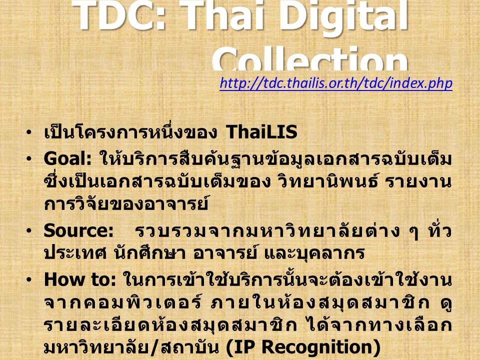 TDC: Thai Digital Collection http://tdc.thailis.or.th/tdc/index.php เป็นโครงการหนึ่งของ ThaiLIS Goal: ให้บริการสืบค้นฐานข้อมูลเอกสารฉบับเต็ม ซึ่งเป็นเ