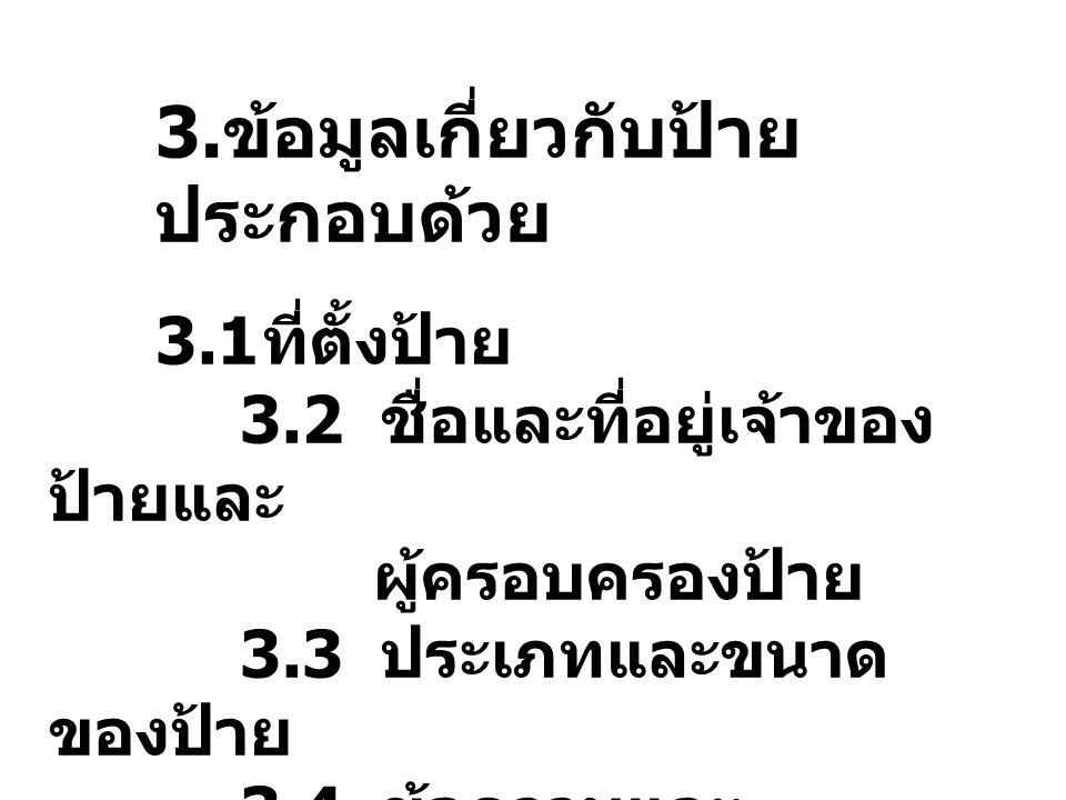 3. ข้อมูลเกี่ยวกับป้าย ประกอบด้วย 3.1 ที่ตั้งป้าย 3.2 ชื่อและที่อยู่เจ้าของ ป้ายและ ผู้ครอบครองป้าย 3.3 ประเภทและขนาด ของป้าย 3.4 ข้อความและ รายละเอีย