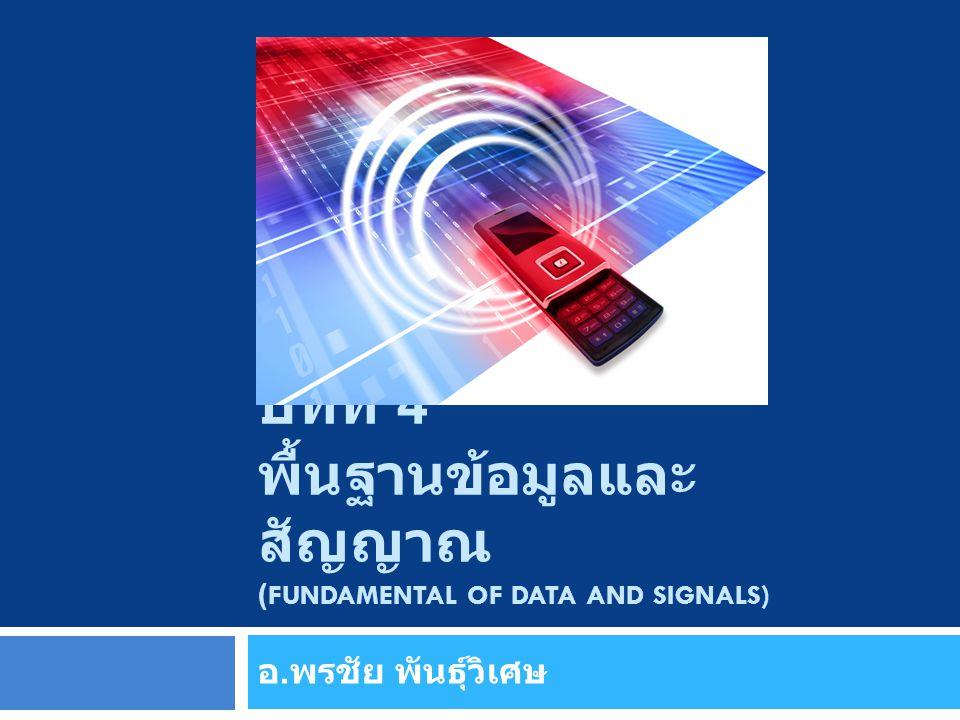 บทที่ 4 พื้นฐานข้อมูลและ สัญญาณ (FUNDAMENTAL OF DATA AND SIGNALS) อ. พรชัย พันธุ์วิเศษ