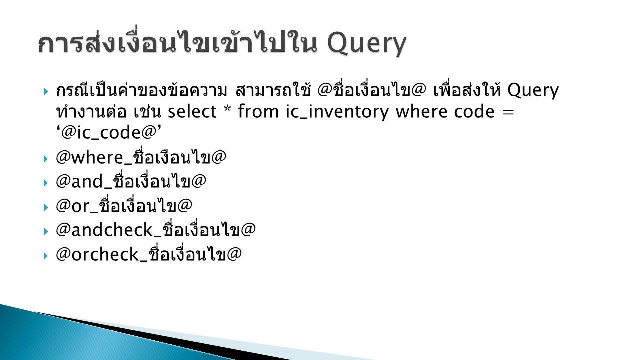  กรณีเป็นค่าของข้อความ สามารถใช้ @ ชื่อเงื่อนไข @ เพื่อส่งให้ Query ทำงานต่อ เช่น select * from ic_inventory where code = '@ic_code@'  @where_ ชื่อเ