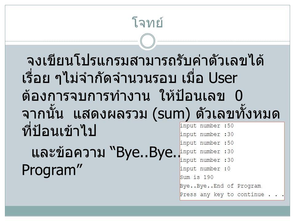 โจทย์ จงเขียนโปรแกรมสามารถรับค่าตัวเลขได้ เรื่อย ๆไม่จำกัดจำนวนรอบ เมื่อ User ต้องการจบการทำงาน ให้ป้อนเลข 0 จากนั้น แสดงผลรวม (sum) ตัวเลขทั้งหมด ที่ป้อนเข้าไป และข้อความ Bye..Bye..End of Program