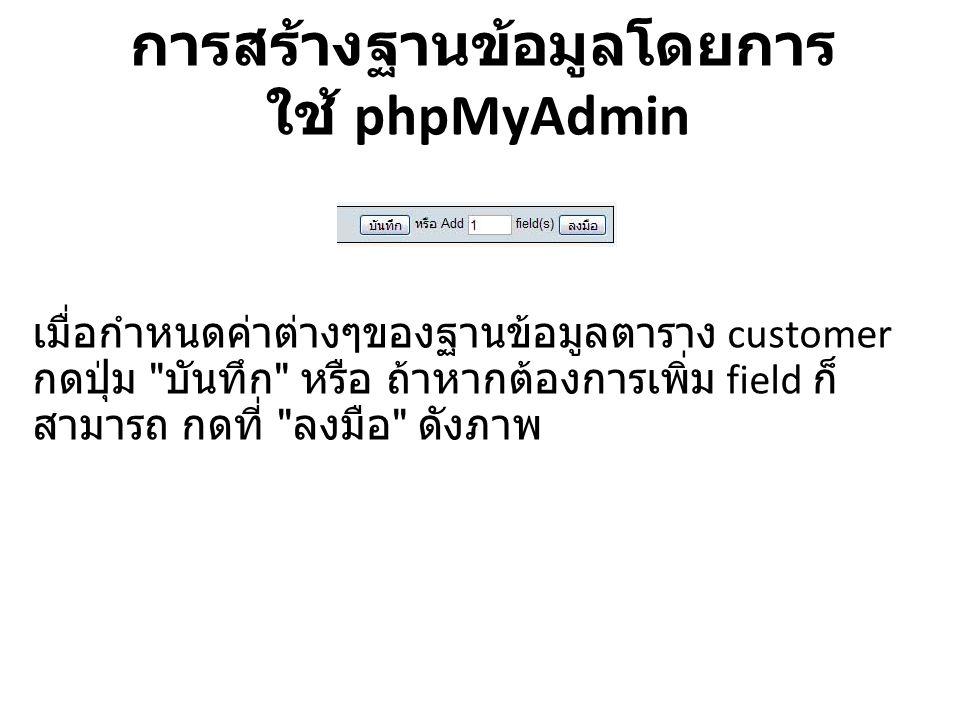 การสร้างฐานข้อมูลโดยการ ใช้ phpMyAdmin เมื่อกำหนดค่าต่างๆของฐานข้อมูลตาราง customer กดปุ่ม