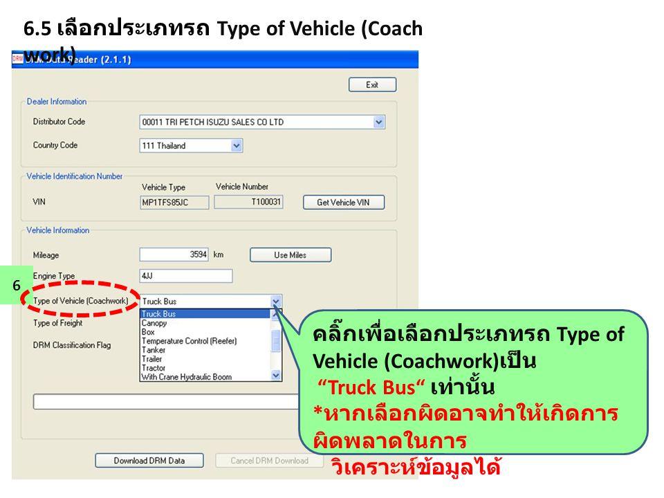 """6.5 เลือกประเภทรถ Type of Vehicle (Coach work) 6 คลิ๊กเพื่อเลือกประเภทรถ Type of Vehicle (Coachwork) เป็น """"Truck Bus"""" เท่านั้น * หากเลือกผิดอาจทำให้เก"""