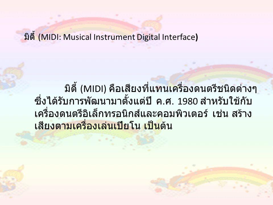 ดนตรีแบบดิจิตอล (Digital Audio) ดนตรีแบบดิจิตอล (Digital Audio) คือ สัญญาณเสียงที่ส่งมากจากไมโครโฟนหรือเล่นเทป หรือ จากแหล่งกำเนิดเสียงต่างๆ ทั้งจากธรรมชาติ และที่สร้าง ขึ้นเอง และนำข้อมูลที่ได้มาแปลงเป็นสัญญาณดิจิตอล ข้อมูลจะถูกสุ่มให้อยู่ในรูปแบบของบิตข้อมูล โดยเรียก อัตราการสุ่มข้อมูลที่ได้มาว่า Sampling Rate และจำนวน ของข้อมูลที่ได้เรียกว่า Sampling Size ซึ่งจะเป็น ตัวกำหนดคุณภาพของเสียงดิจิตอล เสียงแบบดิจิตอลจะมี ขนาดข้อมูลใหญ่ ทำให้ต้องใช้หน่วยความจำและทรัพยากร ในการประมวลผลมากกว่ามิดี้ แต่จะแสดงได้หลากหลาย และเป็นธรรมชาติมากกว่า