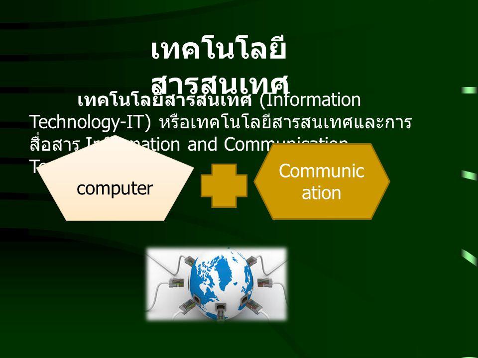ความหมายของเทคโนโลยี สารสนเทศ  เทคโนโลยีสารสนเทศ (Information Technology : IT) หมายถึง เทคโนโลยีที่ช่วย จัดการสารสนเทศ  การจัดเก็บข้อมูล  การประมวลผล  การแสดงผลลัพธ์  การค้นคืนข้อมูล  การรับส่งข้อมูลจากที่หนึ่งไปยังอีกที่หนึ่ง