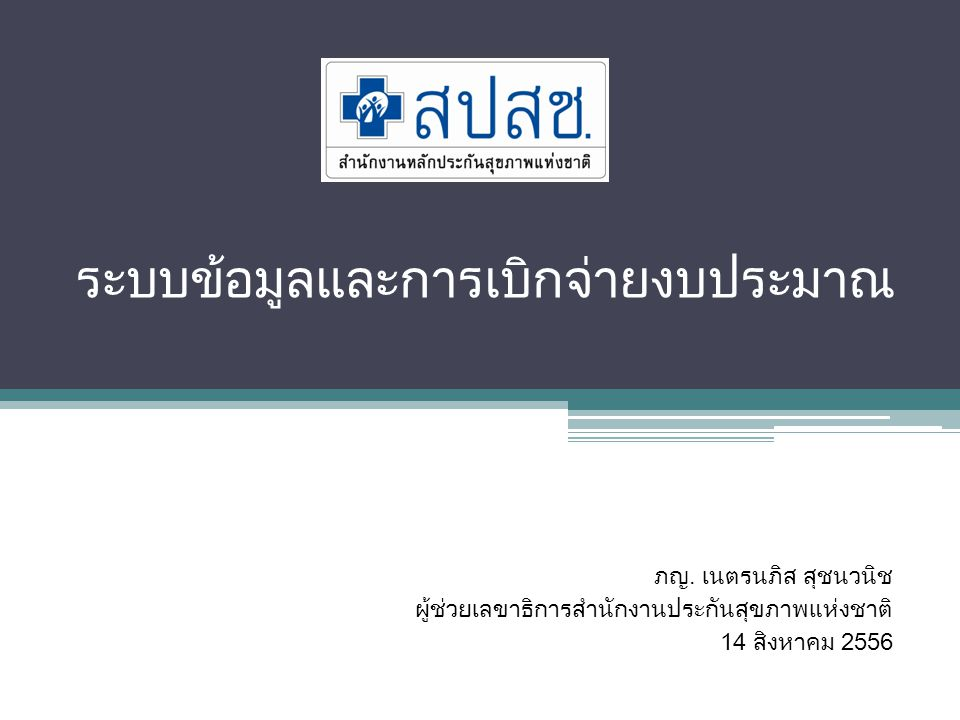 ระบบทะเบียนผู้มีสิทธิในระบบประกันสุขภาพ Social Security Office Office Civil Servant Immigration Department Ministry of Interior Registration Data from provincialOffices ( Batch online) Registration Data from Other registration units (online) Internet Centralizeddatabase CSMBS member (every 2 weeks) SSS member (every 2 weeks ) Health insurance data (every day) Birth – death data (every month) Death data (every month) People live in foreign countries Birth – death data (every day) Enrollment data Verified data Enrollment data NHSO Verified data ( real time) State enterprise,local administration Members data ประกันสุขภาพ ต่างด้าว