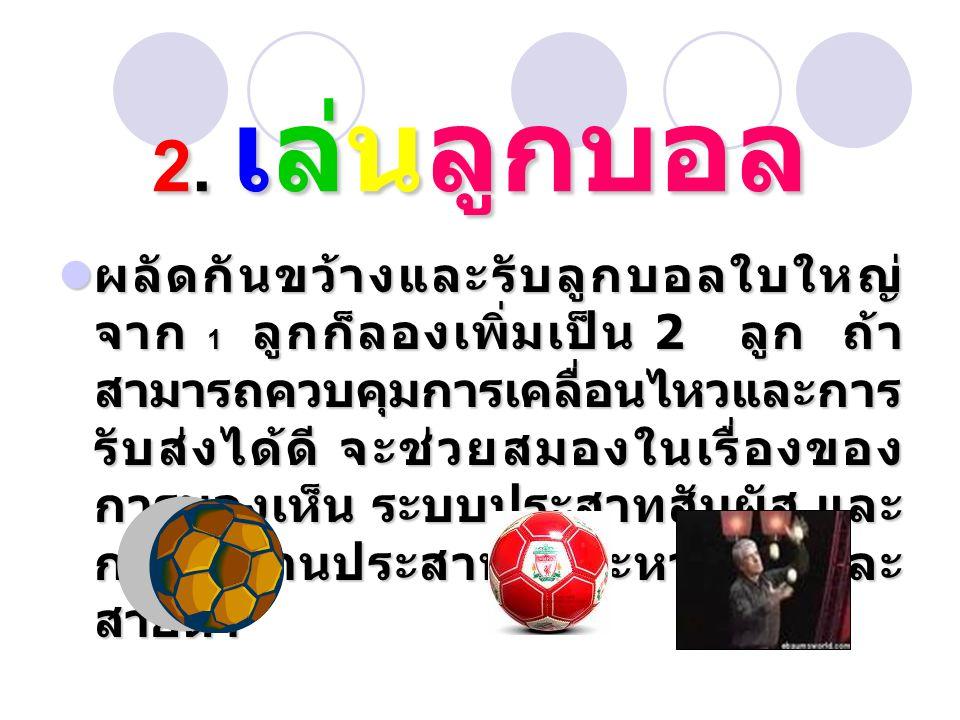2. เล่นลูกบอล ผลัดกันขว้างและรับลูกบอลใบใหญ่ จาก 1 ลูกก็ลองเพิ่มเป็น 2 ลูก ถ้า สามารถควบคุมการเคลื่อนไหวและการ รับส่งได้ดี จะช่วยสมองในเรื่องของ การมอ