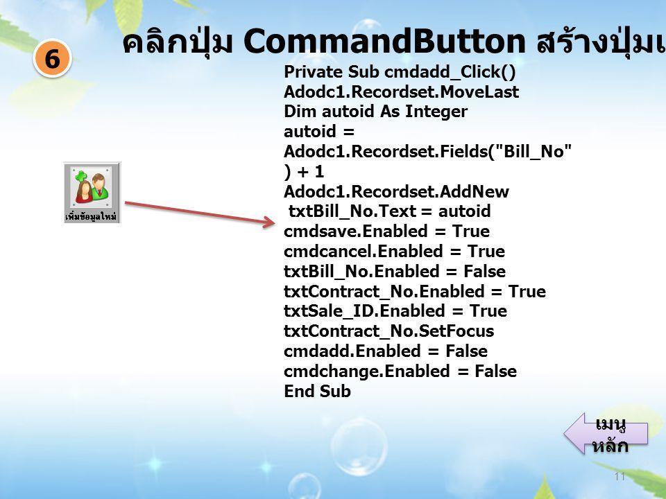 คลิกปุ่ม CommandButton สร้างปุ่มเพิ่มข้อมูล 11 6 6 เมนู หลัก เมนู หลัก Private Sub cmdadd_Click() Adodc1.Recordset.MoveLast Dim autoid As Integer autoid = Adodc1.Recordset.Fields( Bill_No ) + 1 Adodc1.Recordset.AddNew txtBill_No.Text = autoid cmdsave.Enabled = True cmdcancel.Enabled = True txtBill_No.Enabled = False txtContract_No.Enabled = True txtSale_ID.Enabled = True txtContract_No.SetFocus cmdadd.Enabled = False cmdchange.Enabled = False End Sub