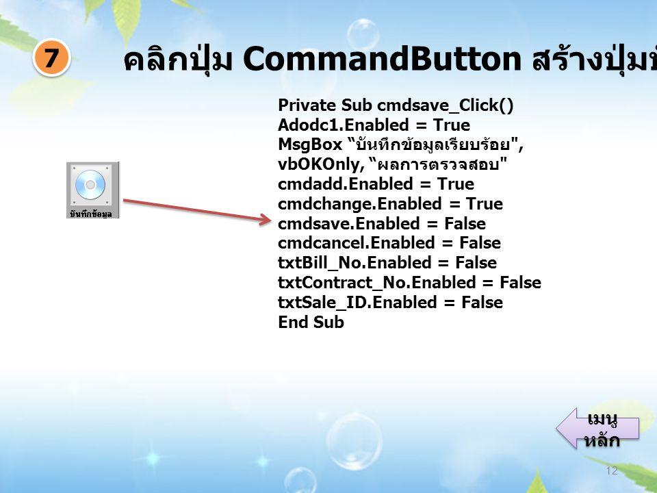 คลิกปุ่ม CommandButton สร้างปุ่มบันทึกข้อมูล 12 7 7 เมนู หลัก เมนู หลัก Private Sub cmdsave_Click() Adodc1.Enabled = True MsgBox บันทึกข้อมูลเรียบร้อย , vbOKOnly, ผลการตรวจสอบ cmdadd.Enabled = True cmdchange.Enabled = True cmdsave.Enabled = False cmdcancel.Enabled = False txtBill_No.Enabled = False txtContract_No.Enabled = False txtSale_ID.Enabled = False End Sub