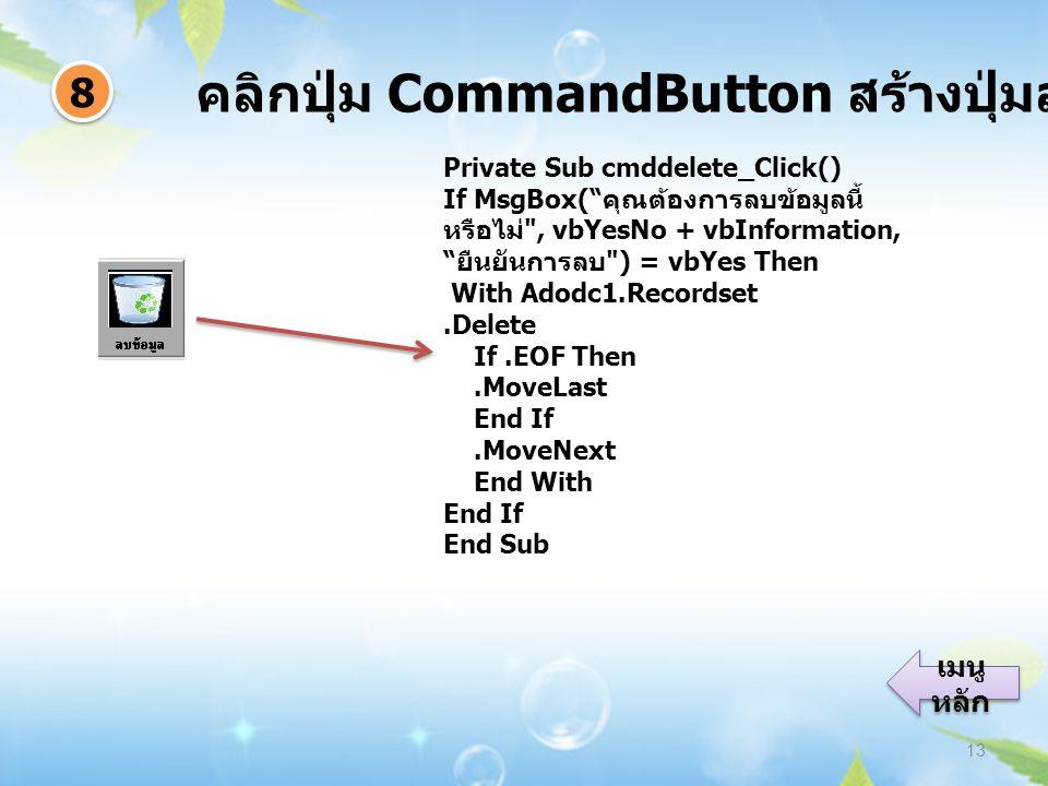 คลิกปุ่ม CommandButton สร้างปุ่มลบข้อมูล 13 8 8 เมนู หลัก เมนู หลัก Private Sub cmddelete_Click() If MsgBox( คุณต้องการลบข้อมูลนี้ หรือไม่ , vbYesNo + vbInformation, ยืนยันการลบ ) = vbYes Then With Adodc1.Recordset.Delete If.EOF Then.MoveLast End If.MoveNext End With End If End Sub