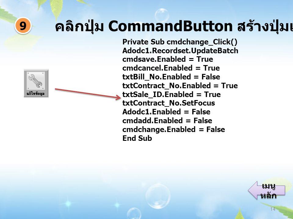 คลิกปุ่ม CommandButton สร้างปุ่มแก้ไขข้อมูล 14 9 9 เมนู หลัก เมนู หลัก Private Sub cmdchange_Click() Adodc1.Recordset.UpdateBatch cmdsave.Enabled = True cmdcancel.Enabled = True txtBill_No.Enabled = False txtContract_No.Enabled = True txtSale_ID.Enabled = True txtContract_No.SetFocus Adodc1.Enabled = False cmdadd.Enabled = False cmdchange.Enabled = False End Sub