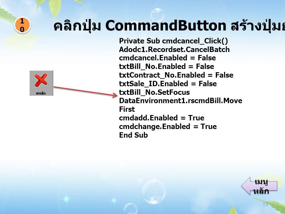 คลิกปุ่ม CommandButton สร้างปุ่มยกเลิกข้อมูล 15 1010 1010 เมนู หลัก เมนู หลัก Private Sub cmdcancel_Click() Adodc1.Recordset.CancelBatch cmdcancel.Enabled = False txtBill_No.Enabled = False txtContract_No.Enabled = False txtSale_ID.Enabled = False txtBill_No.SetFocus DataEnvironment1.rscmdBill.Move First cmdadd.Enabled = True cmdchange.Enabled = True End Sub