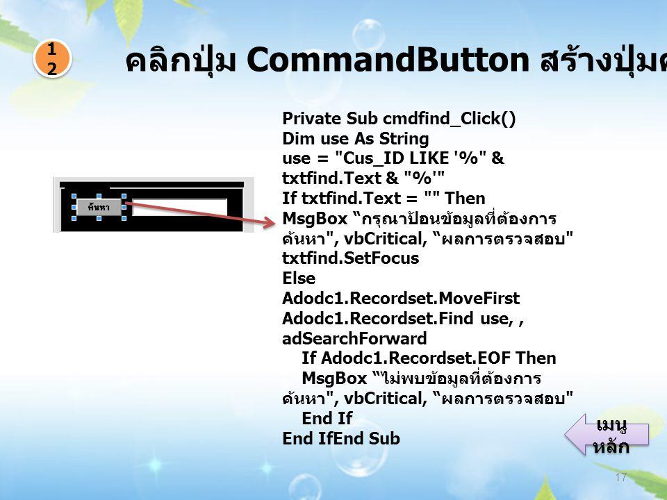 คลิกปุ่ม CommandButton สร้างปุ่มค้นหา 17 1212 1212 เมนู หลัก เมนู หลัก Private Sub cmdfind_Click() Dim use As String use = Cus_ID LIKE % & txtfind.Text & % If txtfind.Text = Then MsgBox กรุณาป้อนข้อมูลที่ต้องการ ค้นหา , vbCritical, ผลการตรวจสอบ txtfind.SetFocus Else Adodc1.Recordset.MoveFirst Adodc1.Recordset.Find use,, adSearchForward If Adodc1.Recordset.EOF Then MsgBox ไม่พบข้อมูลที่ต้องการ ค้นหา , vbCritical, ผลการตรวจสอบ End If End IfEnd Sub