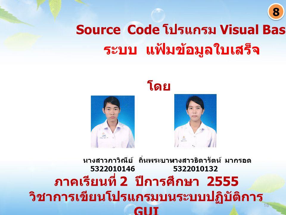 ภาคเรียนที่ 2 ปีการศึกษา 2555 วิชาการเขียนโปรแกรมบนระบบปฏิบัติการ GUI 18 ระบบ แฟ้มข้อมูลใบเสร็จ 8 8 Source Code โปรแกรม Visual Basic 6.0 นางสาวภาวิณีย์ ถิ่นพระบาท 5322010146 นางสาวธิดารัตน์ มากรอด 5322010132 โดย