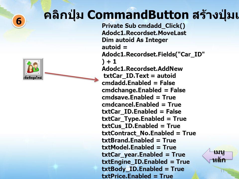 คลิกปุ่ม CommandButton สร้างปุ่มเพิ่มข้อมูล 11 6 6 เมนู หลัก เมนู หลัก Private Sub cmdadd_Click() Adodc1.Recordset.MoveLast Dim autoid As Integer autoid = Adodc1.Recordset.Fields( Car_ID ) + 1 Adodc1.Recordset.AddNew txtCar_ID.Text = autoid cmdadd.Enabled = False cmdchange.Enabled = False cmdsave.Enabled = True cmdcancel.Enabled = True txtCar_ID.Enabled = False txtCar_Type.Enabled = True txtCus_ID.Enabled = True txtContract_No.Enabled = True txtBrand.Enabled = True txtModel.Enabled = True txtCar_year.Enabled = True txtEngine_ID.Enabled = True txtBody_ID.Enabled = True txtPrice.Enabled = True txtCar_Type.SetFocus Adodc1.Enabled = False End Sub