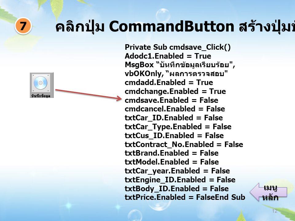 คลิกปุ่ม CommandButton สร้างปุ่มบันทึกข้อมูล 12 7 7 เมนู หลัก เมนู หลัก Private Sub cmdsave_Click() Adodc1.Enabled = True MsgBox บันทึกข้อมูลเรียบร้อย , vbOKOnly, ผลการตรวจสอบ cmdadd.Enabled = True cmdchange.Enabled = True cmdsave.Enabled = False cmdcancel.Enabled = False txtCar_ID.Enabled = False txtCar_Type.Enabled = False txtCus_ID.Enabled = False txtContract_No.Enabled = False txtBrand.Enabled = False txtModel.Enabled = False txtCar_year.Enabled = False txtEngine_ID.Enabled = False txtBody_ID.Enabled = False txtPrice.Enabled = FalseEnd Sub
