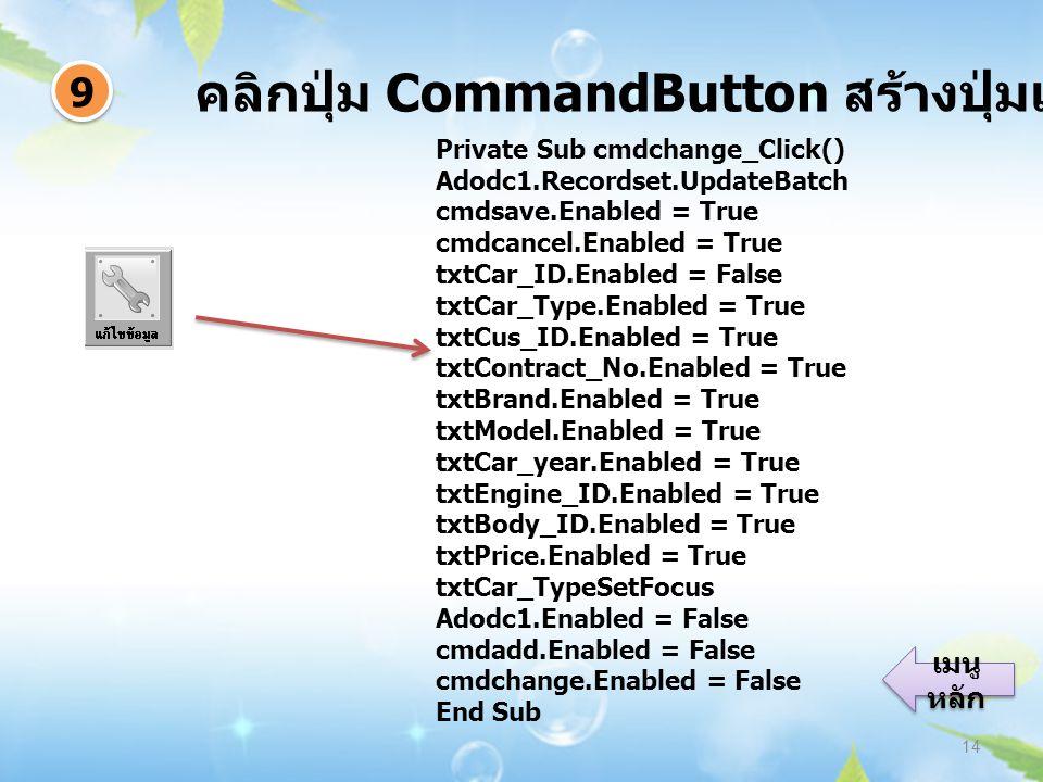 คลิกปุ่ม CommandButton สร้างปุ่มแก้ไขข้อมูล 14 9 9 เมนู หลัก เมนู หลัก Private Sub cmdchange_Click() Adodc1.Recordset.UpdateBatch cmdsave.Enabled = True cmdcancel.Enabled = True txtCar_ID.Enabled = False txtCar_Type.Enabled = True txtCus_ID.Enabled = True txtContract_No.Enabled = True txtBrand.Enabled = True txtModel.Enabled = True txtCar_year.Enabled = True txtEngine_ID.Enabled = True txtBody_ID.Enabled = True txtPrice.Enabled = True txtCar_TypeSetFocus Adodc1.Enabled = False cmdadd.Enabled = False cmdchange.Enabled = False End Sub