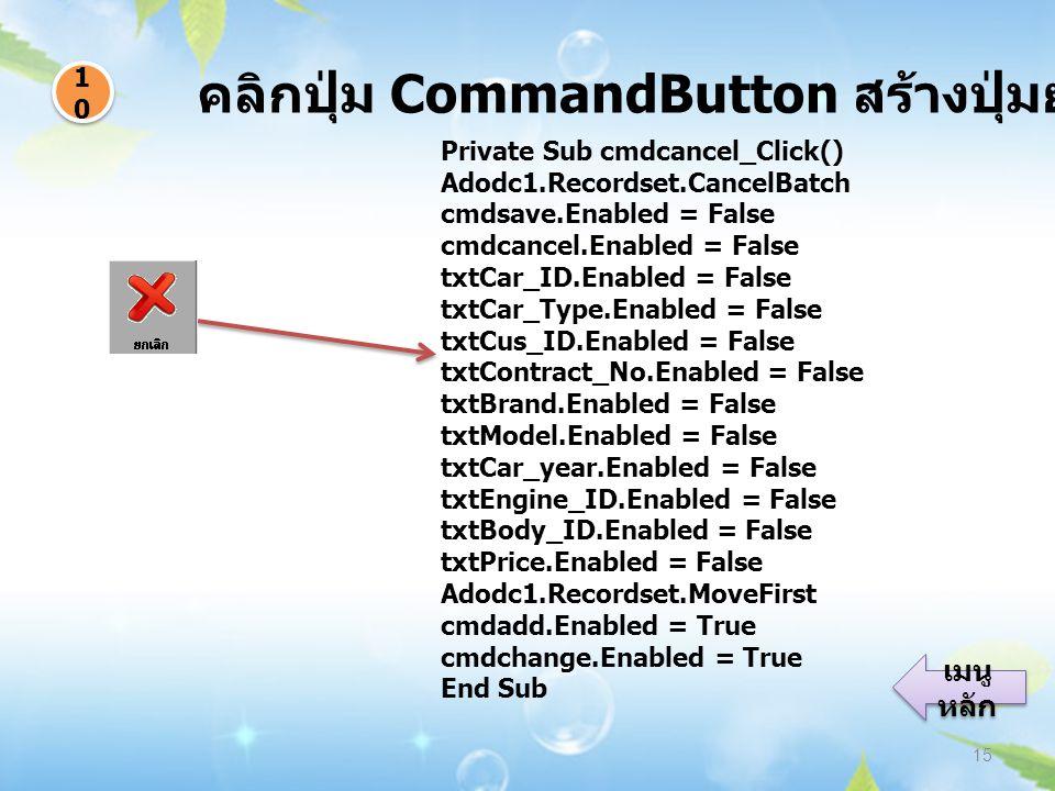 คลิกปุ่ม CommandButton สร้างปุ่มยกเลิกข้อมูล 15 1010 1010 เมนู หลัก เมนู หลัก Private Sub cmdcancel_Click() Adodc1.Recordset.CancelBatch cmdsave.Enabled = False cmdcancel.Enabled = False txtCar_ID.Enabled = False txtCar_Type.Enabled = False txtCus_ID.Enabled = False txtContract_No.Enabled = False txtBrand.Enabled = False txtModel.Enabled = False txtCar_year.Enabled = False txtEngine_ID.Enabled = False txtBody_ID.Enabled = False txtPrice.Enabled = False Adodc1.Recordset.MoveFirst cmdadd.Enabled = True cmdchange.Enabled = True End Sub