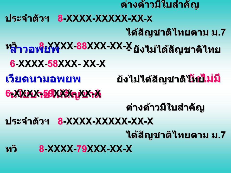 อดีตโจรจีนคอมมิวนิสต์มลายา ยังไม่ได้สัญชาติ ไทย 6-XXXX-60XXX- XX-X ต่างด้าวมีใบสำคัญ ประจำตัวฯ 8-XXXX-XXXXX-XX -X ได้สัญชาติไทยตาม ม.7 ทวิ 8-XXXX-82XXX-XX-X ไทยลื้อ ยังไม่ได้สัญชาติไทย 6-XXXX-61XXX- XX-X ต่างด้าวมีใบสำคัญ ประจำตัวฯ 8-XXXX-XXXXX-XX-X ได้สัญชาติไทยตาม ม.7 ทวิ 8-XXXX-85XXX-XX-X กลุ่มตองเหลือง ยังไม่ได้สัญชาติไทย 6-XXXX-62XXX- XX-X ได้สัญชาติตาม ระเบียบฯ 2543 8-XXXX-84XXX-XX-X