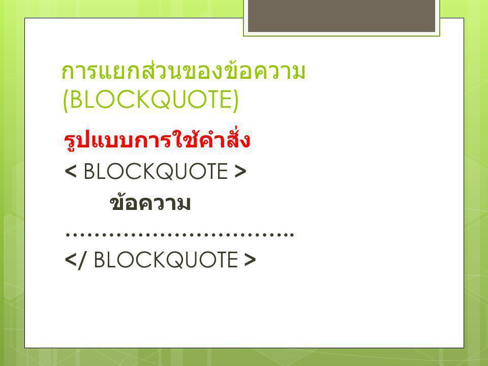 การแยกส่วนของข้อความ (BLOCKQUOTE) รูปแบบการใช้คำสั่ง ข้อความ …………………………..