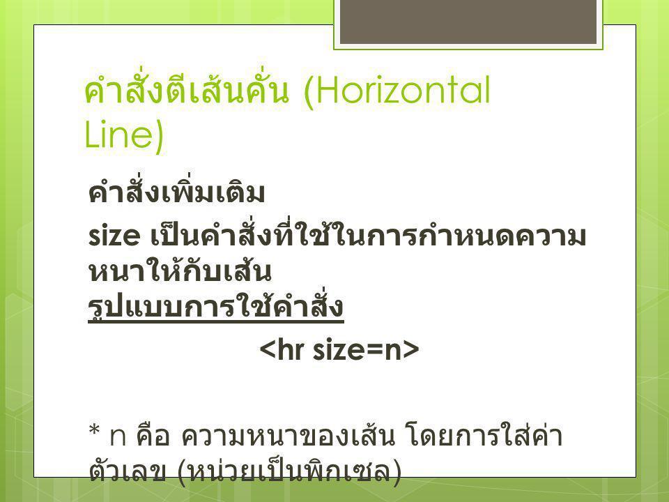 คำสั่งตีเส้นคั่น (Horizontal Line) คำสั่งเพิ่มเติม size เป็นคำสั่งที่ใช้ในการกำหนดความ หนาให้กับเส้น รูปแบบการใช้คำสั่ง * n คือ ความหนาของเส้น โดยการใ