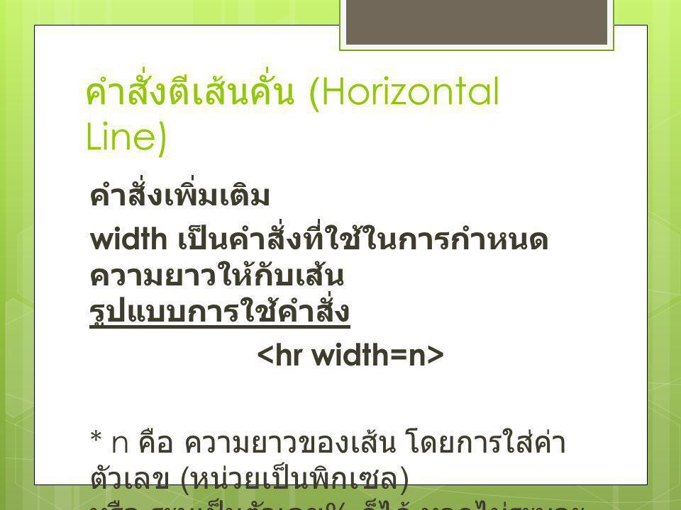 คำสั่งตีเส้นคั่น (Horizontal Line) คำสั่งเพิ่มเติม width เป็นคำสั่งที่ใช้ในการกำหนด ความยาวให้กับเส้น รูปแบบการใช้คำสั่ง * n คือ ความยาวของเส้น โดยการ