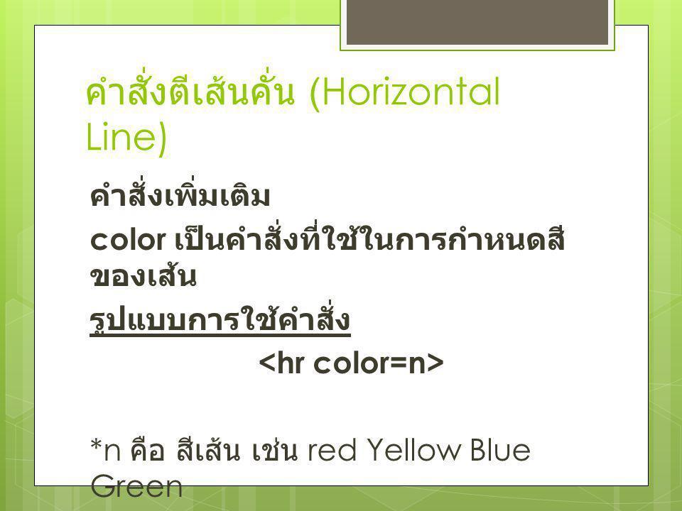 คำสั่งตีเส้นคั่น (Horizontal Line) คำสั่งเพิ่มเติม color เป็นคำสั่งที่ใช้ในการกำหนดสี ของเส้น รูปแบบการใช้คำสั่ง *n คือ สีเส้น เช่น red Yellow Blue Gr