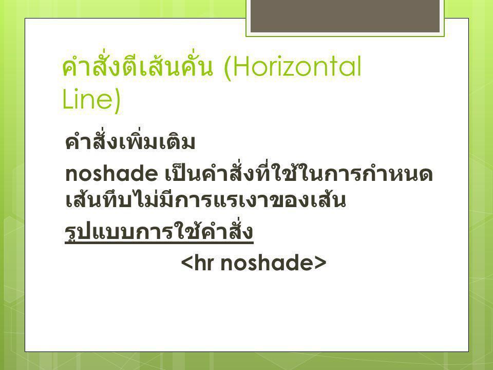 คำสั่งตีเส้นคั่น (Horizontal Line) คำสั่งเพิ่มเติม noshade เป็นคำสั่งที่ใช้ในการกำหนด เส้นทึบไม่มีการแรเงาของเส้น รูปแบบการใช้คำสั่ง