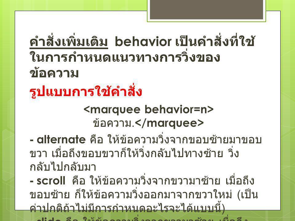 คำสั่งเพิ่มเติม behavior เป็นคำสั่งที่ใช้ ในการกำหนดแนวทางการวิ่งของ ข้อความ รูปแบบการใช้คำสั่ง ข้อความ. - alternate คือ ให้ข้อความวิ่งจากขอบซ้ายมาขอบ
