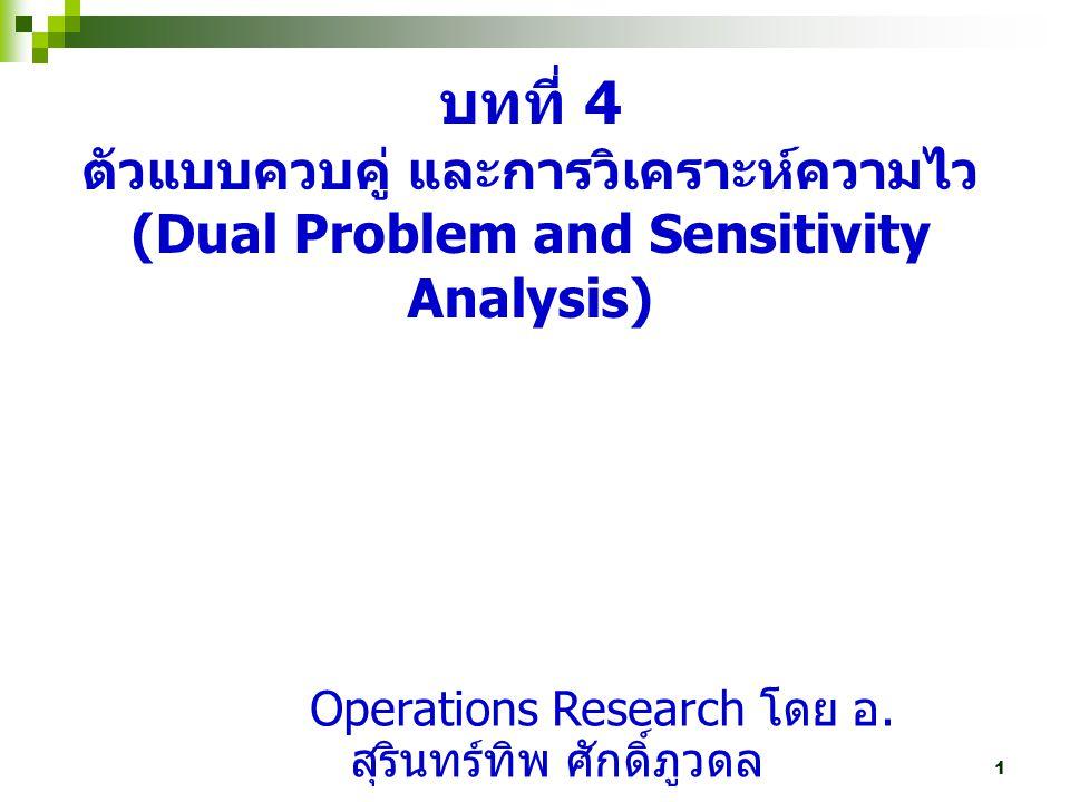 2 จากแนวคิดของ ปัญหากำหนดการเชิง เส้นทุกปัญหาสามารถเขียนให้อยู่ในรูป ที่มีลักษณะตรงกันข้ามกันได้เสมอ ตัวแบบเดิม คือ ตัวแบบเริ่มต้น (Primal) ตัวแบบที่มีลักษณะตรงกันข้ามกับตัวแบบเดิม คือ ตัว แบบควบคู่ (Dual) การหาคำตอบจากตัวแบบเดิม และตัวแบบควบคู่จะ ได้คำตอบที่เหมาะสมของทั้งสองปัญหาเป็น คำตอบเดียวกัน