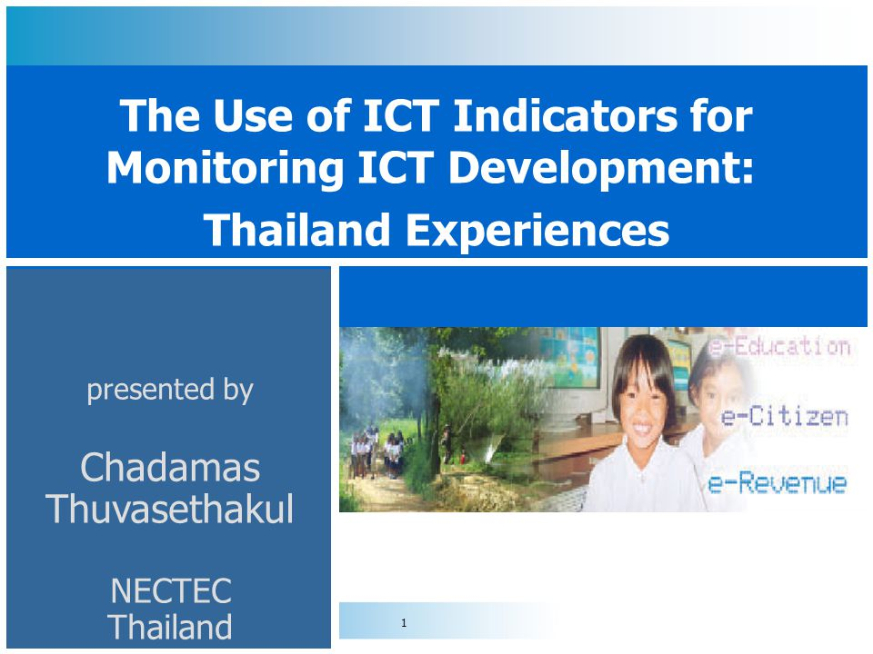 1 presented by Chadamas Thuvasethakul NECTEC Thailand The Use of ICT Indicators for Monitoring ICT Development: Thailand Experiences